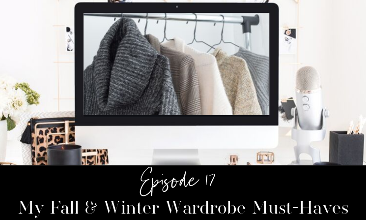 Ep 17 My Fall and Winter Wardrobe Must Haves