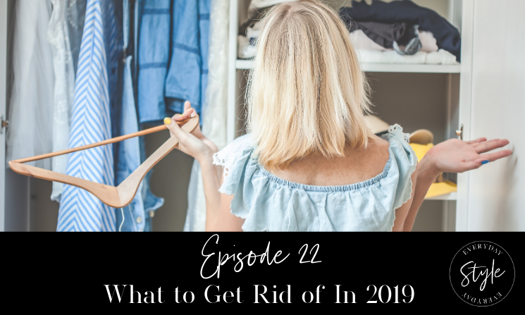 Ep 22  What to Get Rid of In 2019