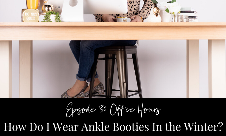 Ep 30 Office Hours How Do I Wear Ankle Booties In the Winter?