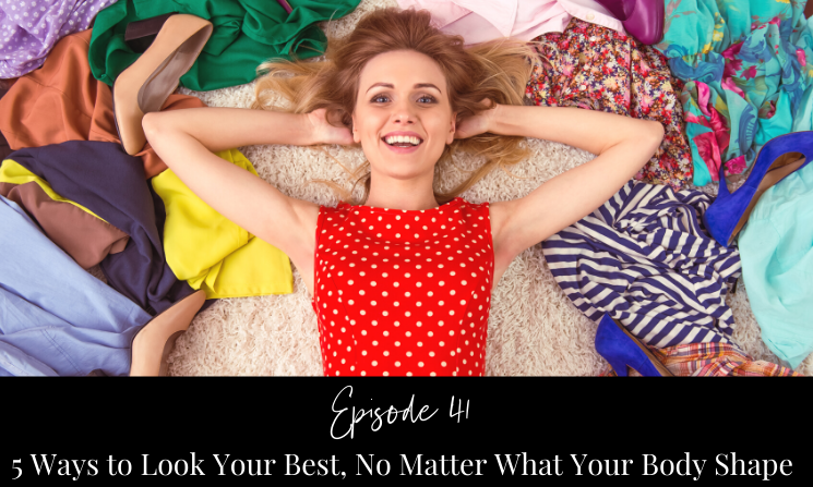 Ep 41 5 Ways to Look Your Best, No Matter What Your Body Shape