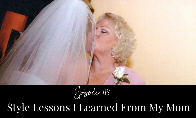 Ep 48 Style Lessons I Learned from My Mom