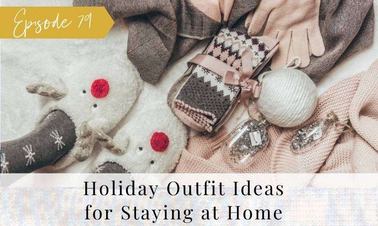 Ep 79 Holiday Outfit Ideas for Staying at Home